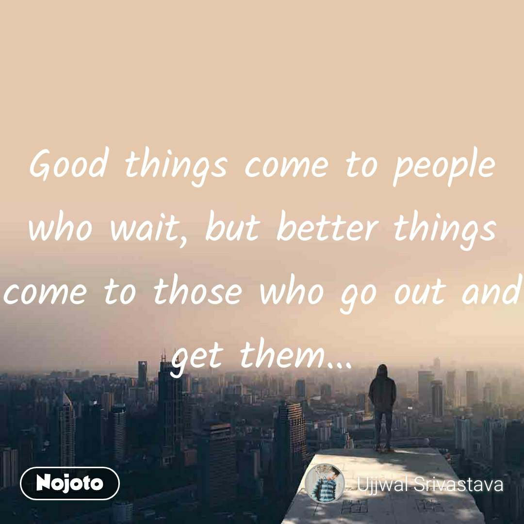 Good things come to people who wait, but better things come to those who go out and get them...