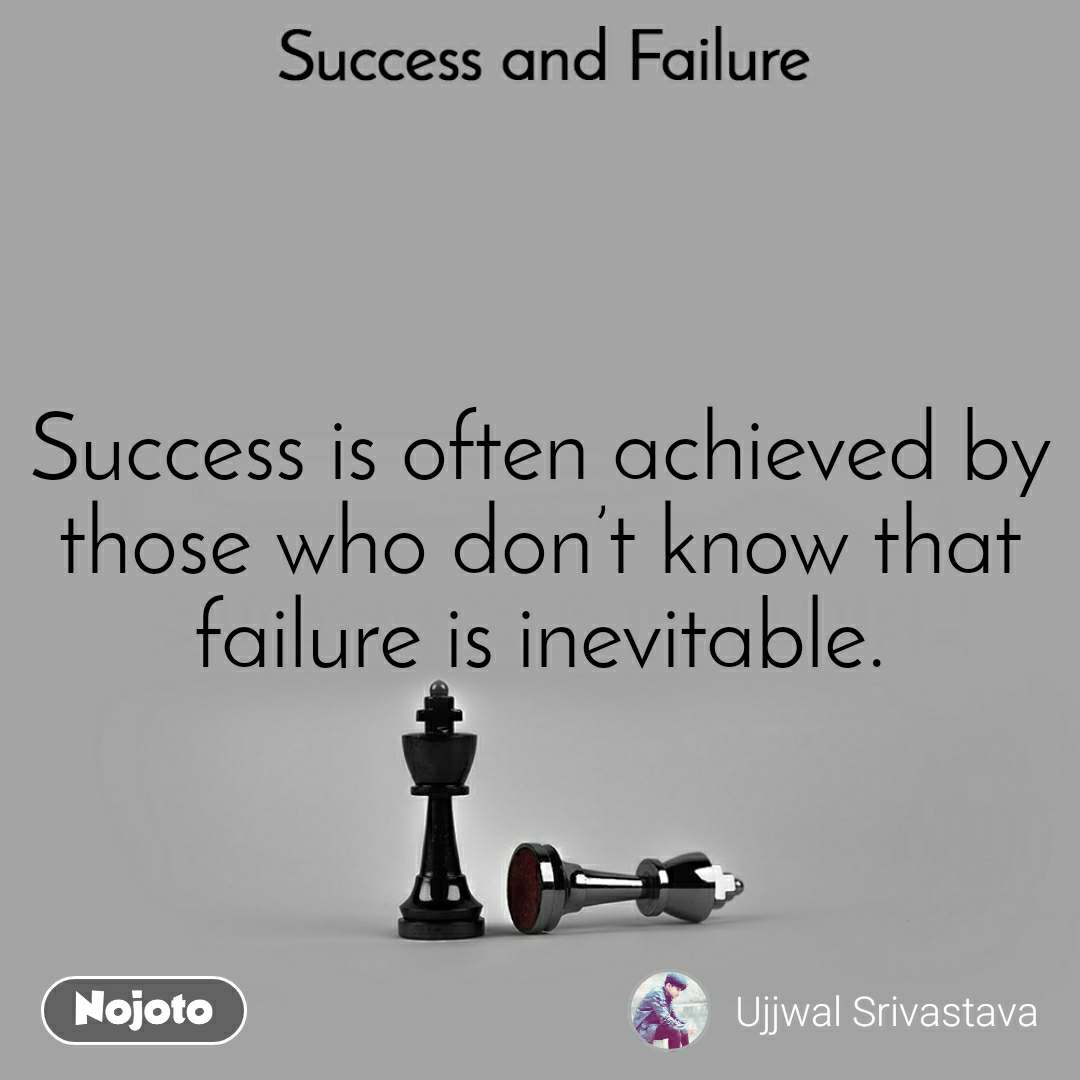 Success and Failure Success is often achieved by those who don't know that failure is inevitable.