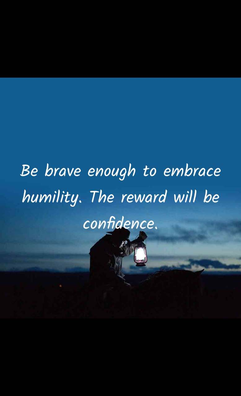 Be brave enough to embrace humility. The reward will be confidence.