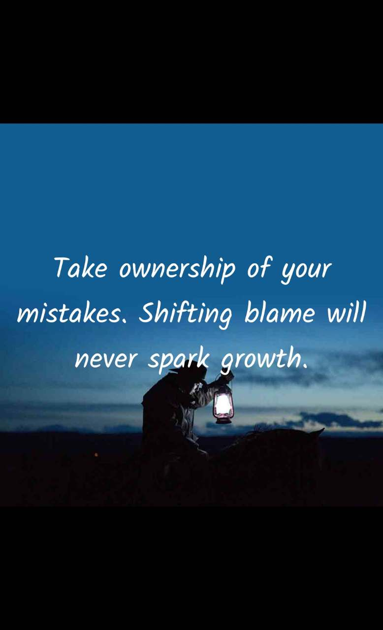 Take ownership of your mistakes. Shifting blame will never spark growth.