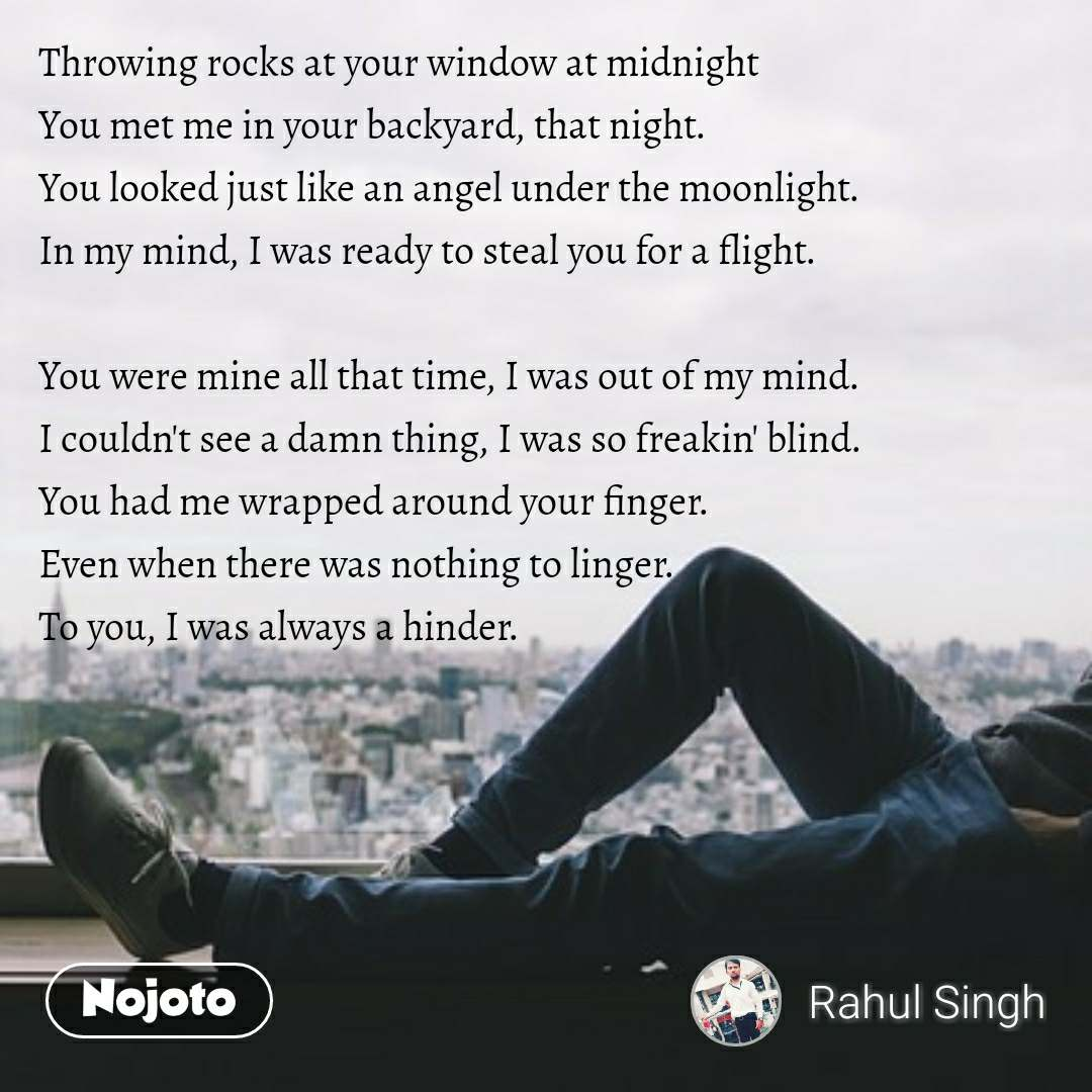 Ek Garam Chai Ki Piyali Ho Throwing rocks at your window at midnight You met me in your backyard, that night. You looked just like an angel under the moonlight. In my mind, I was ready to steal you for a flight.  You were mine all that time, I was out of my mind. I couldn't see a damn thing, I was so freakin' blind. You had me wrapped around your finger. Even when there was nothing to linger. To you, I was always a hinder.