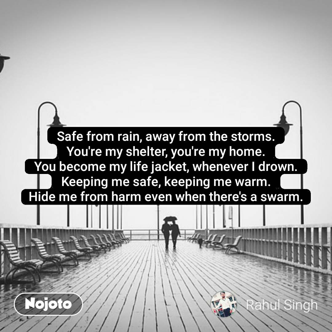 Safe from rain, away from the storms. You're my shelter, you're my home. You become my life jacket, whenever I drown. Keeping me safe, keeping me warm. Hide me from harm even when there's a swarm. #NojotoQuote
