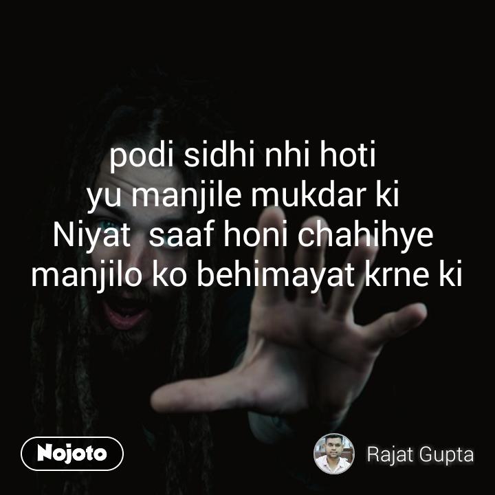 podi sidhi nhi hoti  yu manjile mukdar ki  Niyat  saaf honi chahihye  manjilo ko behimayat krne ki