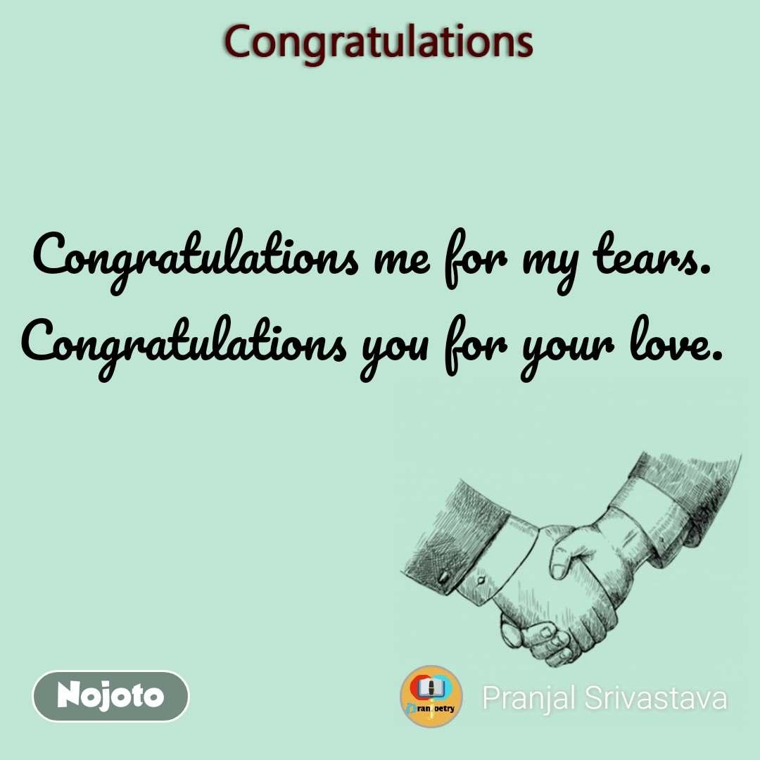 Congratulations Congratulations me for my tears. Congratulations you for your love.