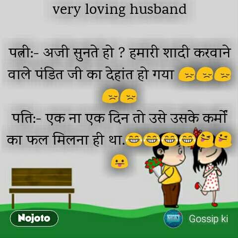 very loving husband  पत्नी:- अजी सुनते हो ? हमारी शादी करवाने वाले पंडित जी का देहांत हो गया 😔😔😔😔😔 पति:- एक ना एक दिन तो उसे उसके कर्मों का फल मिलना ही था.😂😂😂😂😝😜😛