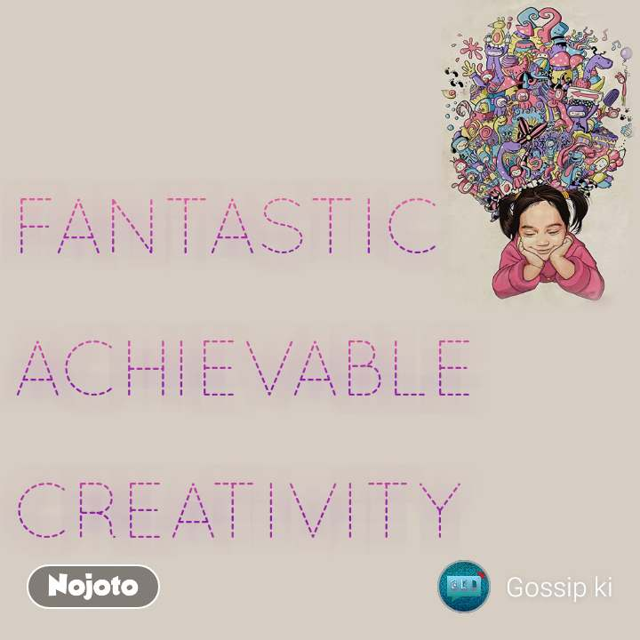 FANTASTIC  ACHIEVABLE   CREATIVITY