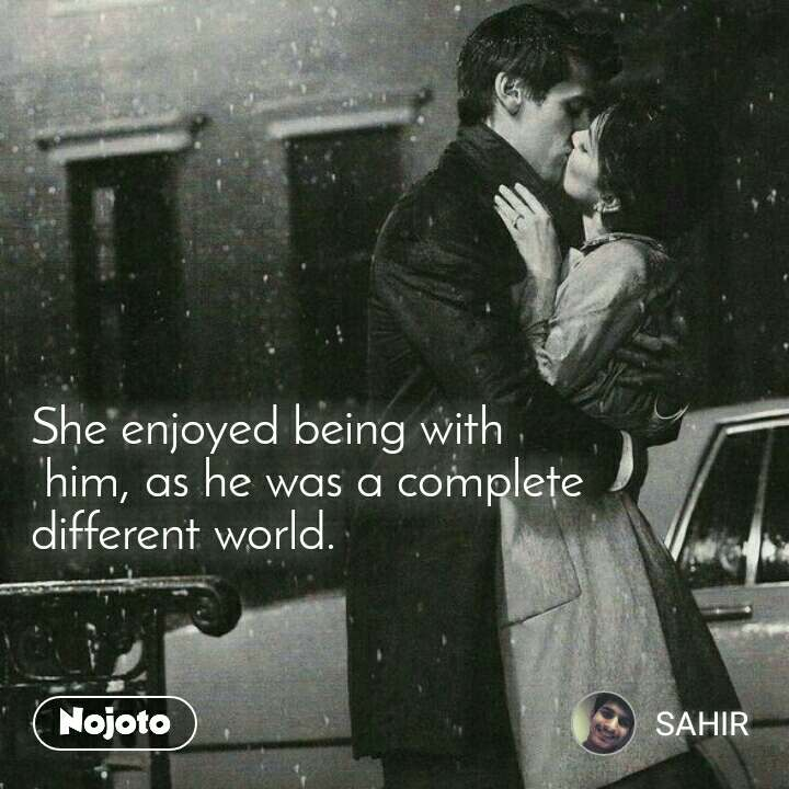 She enjoyed being with  him, as he was a complete  different world.