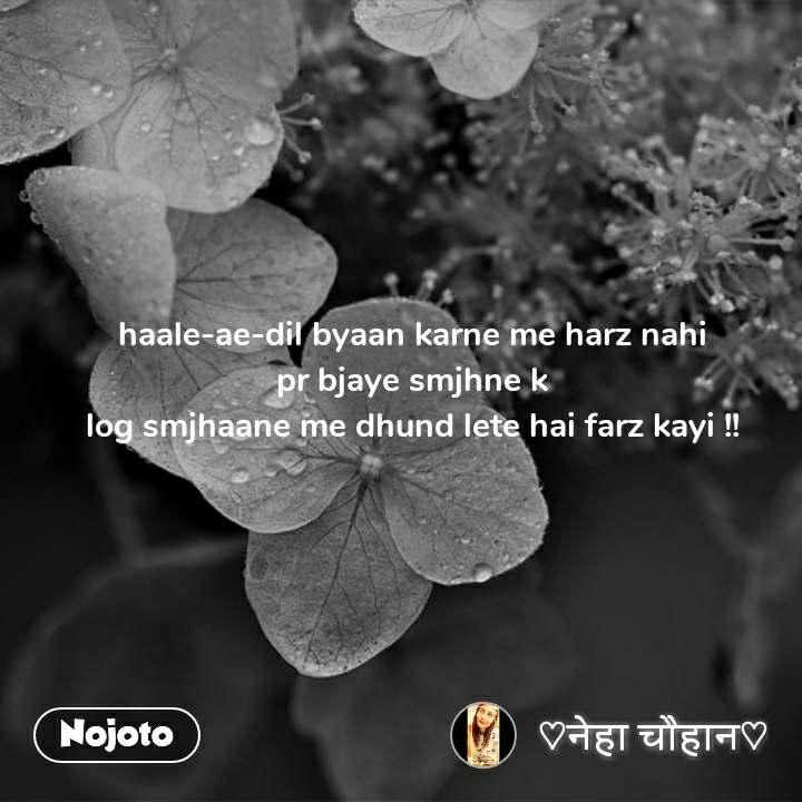 haale-ae-dil byaan karne me harz nahi pr bjaye smjhne k log smjhaane me dhund lete hai farz kayi !!
