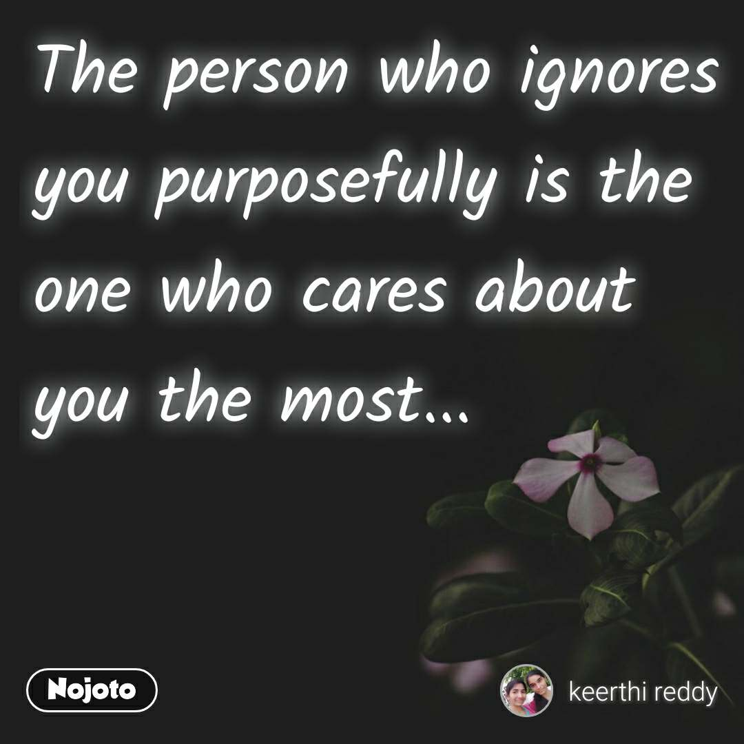 The person who ignores you purposefully is the one who cares about you the most...