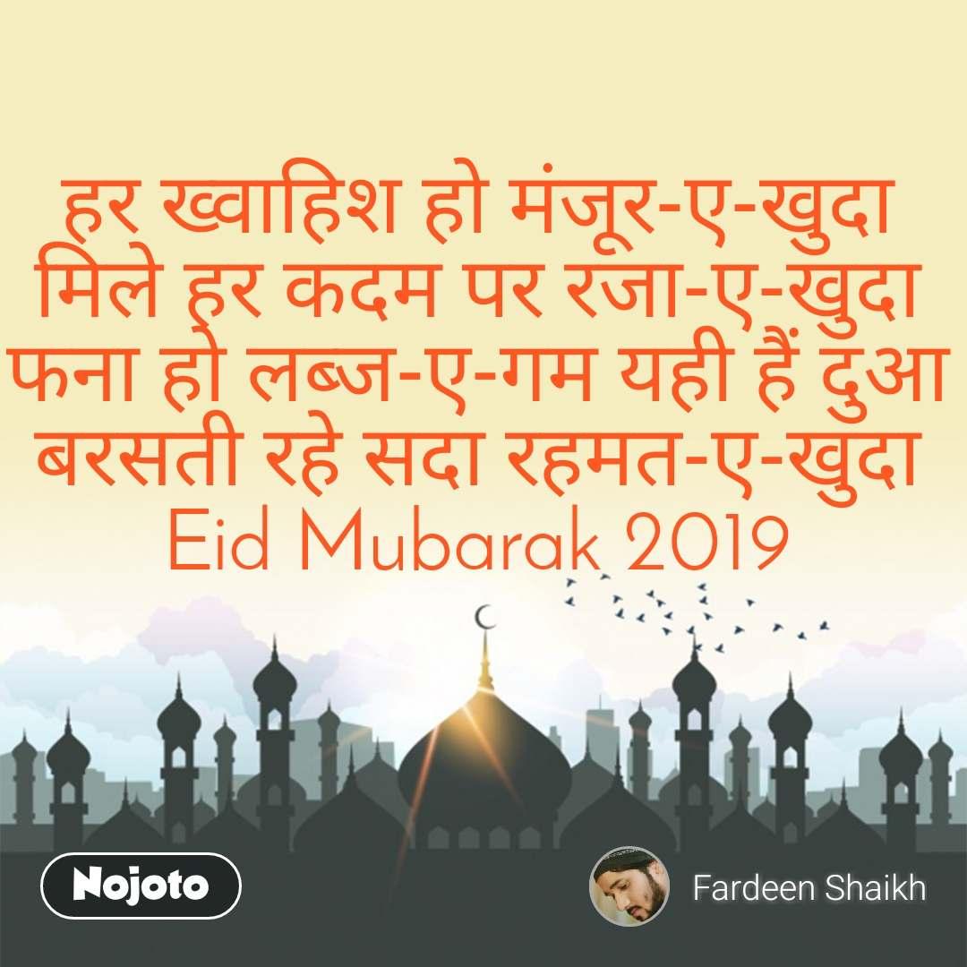 हर ख्वाहिश हो मंजूर-ए-खुदा मिले हर कदम पर रजा-ए-खुदा फना हो लब्ज-ए-गम यही हैं दुआ बरसती रहे सदा रहमत-ए-खुदा Eid Mubarak 2019