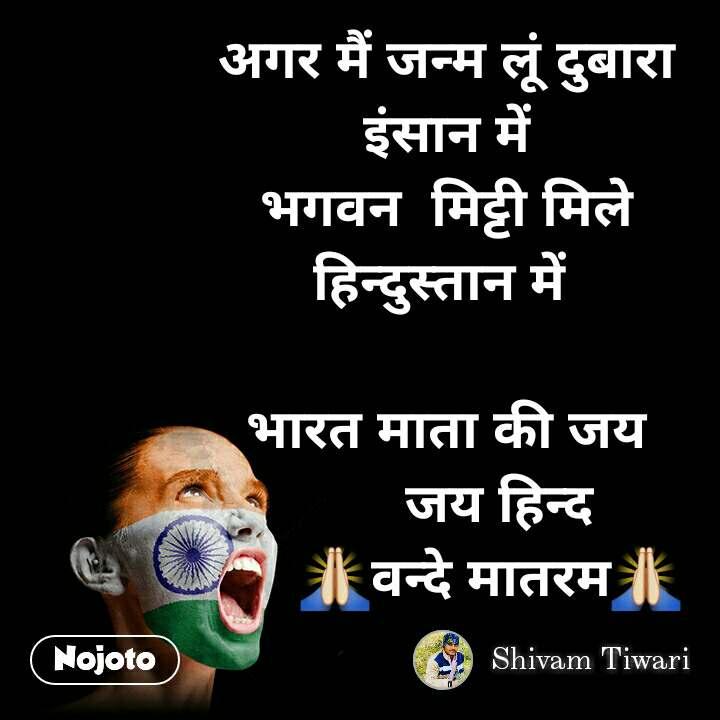 अगर मैं जन्म लूं दुबारा इंसान में भगवन  मिट्टी मिले  हिन्दुस्तान में   भारत माता की जय        जय हिन्द       🙏वन्दे मातरम🙏