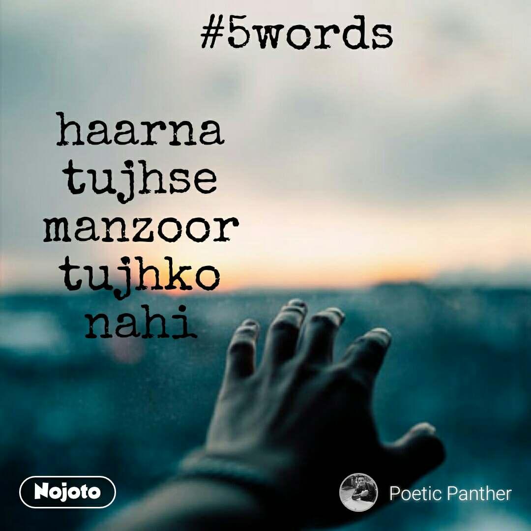 #5words  haarna tujhse manzoor tujhko nahi