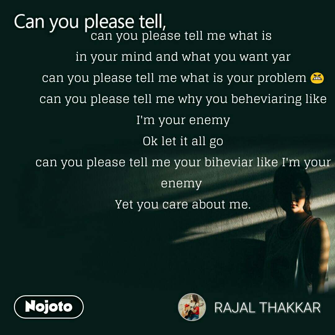 Can you please tell, can you please tell me what is  in your mind and what you want yar can you please tell me what is your problem 😬 can you please tell me why you beheviaring like I'm your enemy Ok let it all go can you please tell me your biheviar like I'm your enemy  Yet you care about me.