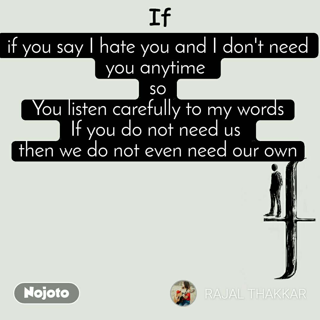 If if you say I hate you and I don't need you anytime  so You listen carefully to my words If you do not need us  then we do not even need our own