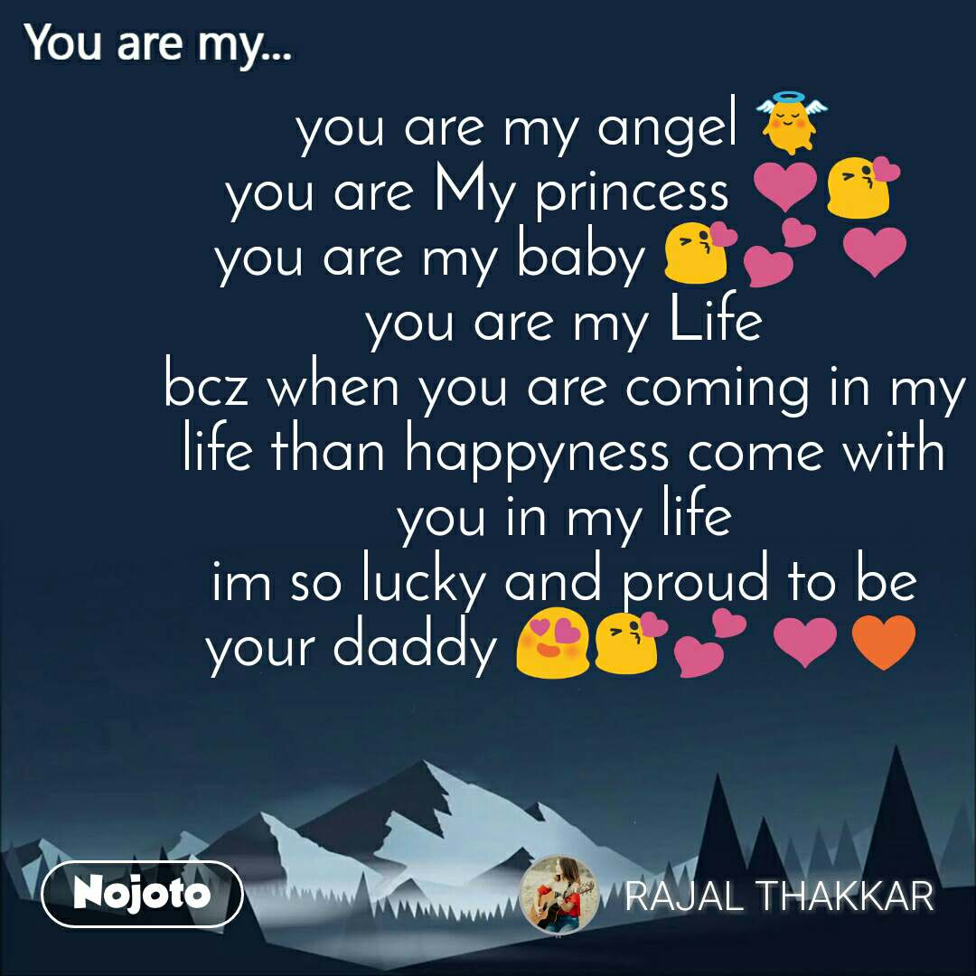 You are my  you are my angel 👼 you are My princess ❤️😘 you are my baby 😘💕 ❤️ you are my Life bcz when you are coming in my life than happyness come with you in my life im so lucky and proud to be your daddy 😍😘💕 ❤️♥️