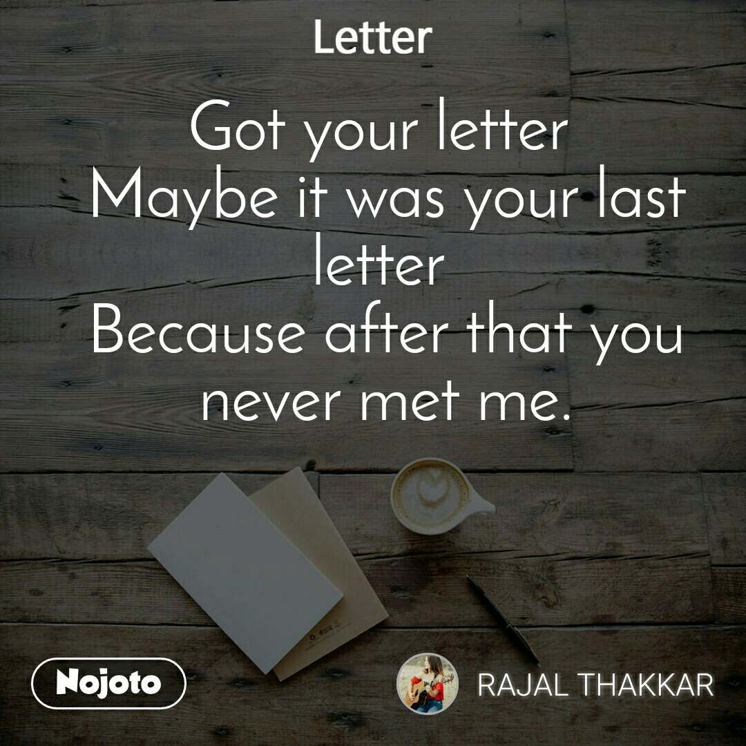 Letter Got your letter  Maybe it was your last letter  Because after that you never met me.