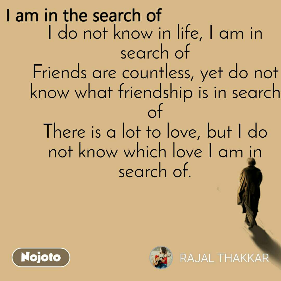 I am in the search of I do not know in life, I am in search of Friends are countless, yet do not know what friendship is in search of There is a lot to love, but I do not know which love I am in search of.