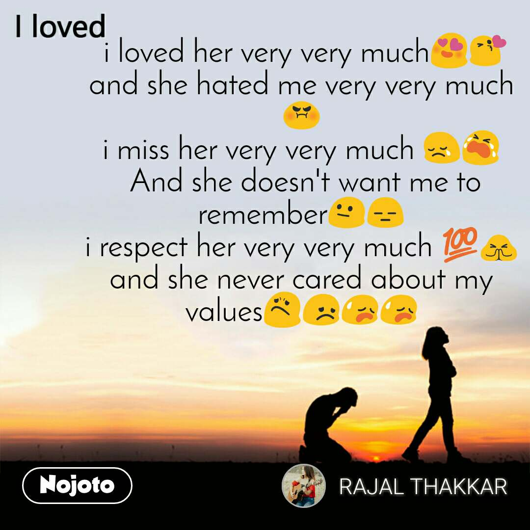 I loved  i loved her very very much😍😘 and she hated me very very much 😡 i miss her very very much 😢😭  And she doesn't want me to remember😐😑 i respect her very very much 💯🙏 and she never cared about my values😟😞😥😥