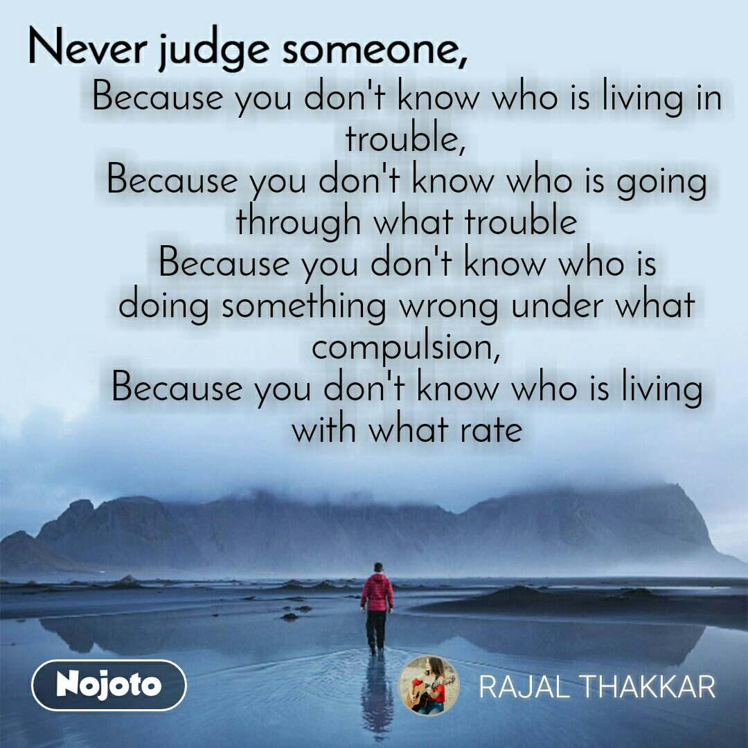 Because you don't know who is living in trouble, Because you don't know who is going through what trouble Because you don't know who is doing something wrong under what compulsion, Because you don't know who is living with what rate