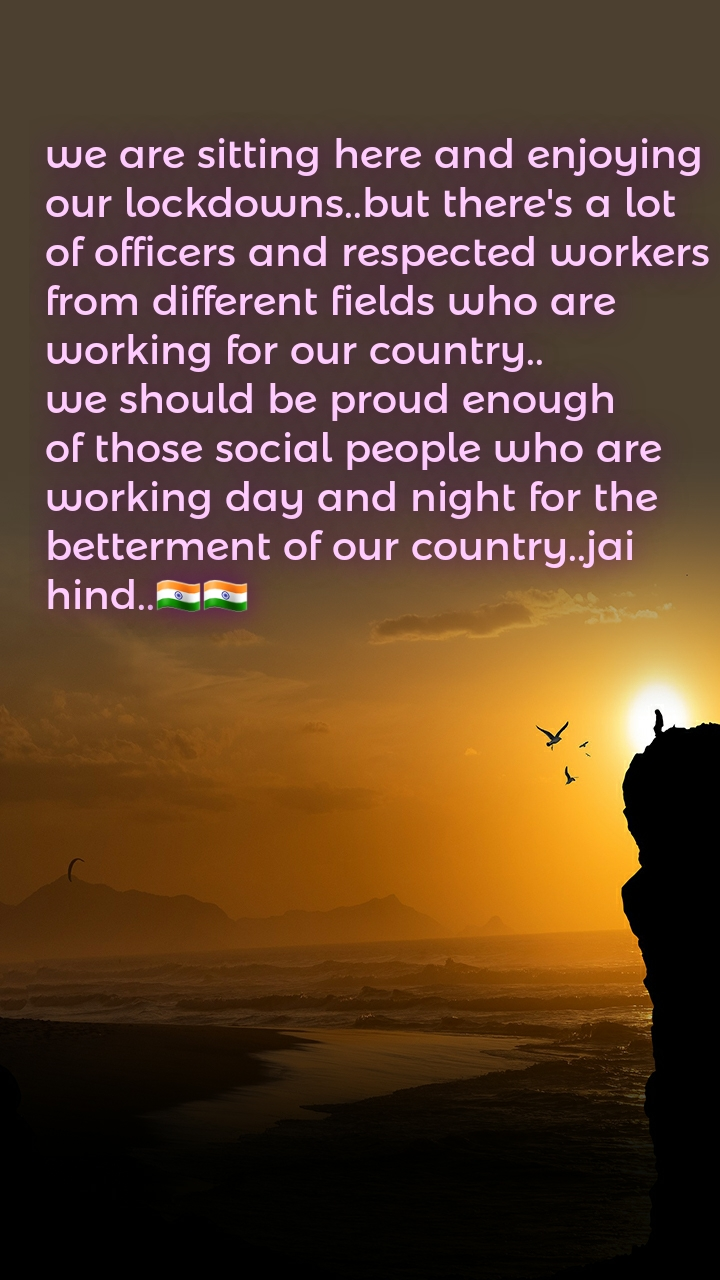 we are sitting here and enjoying our lockdowns..but there's a lot of officers and respected workers from different fields who are working for our country.. we should be proud enough of those social people who are working day and night for the betterment of our country..jai hind..🇮🇳🇮🇳
