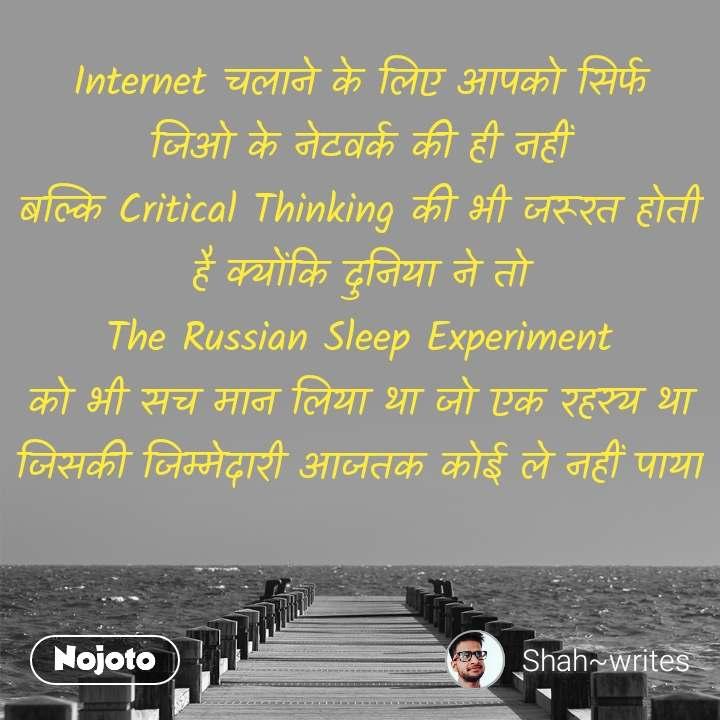 Internet चलाने के लिए आपको सिर्फ जिओ के नेटवर्क की ही नहीं बल्कि Critical Thinking की भी जरूरत होती है क्योंकि दुनिया ने तो The Russian Sleep Experiment को भी सच मान लिया था जो एक रहस्य था जिसकी जिम्मेदारी आजतक कोई ले नहीं पाया