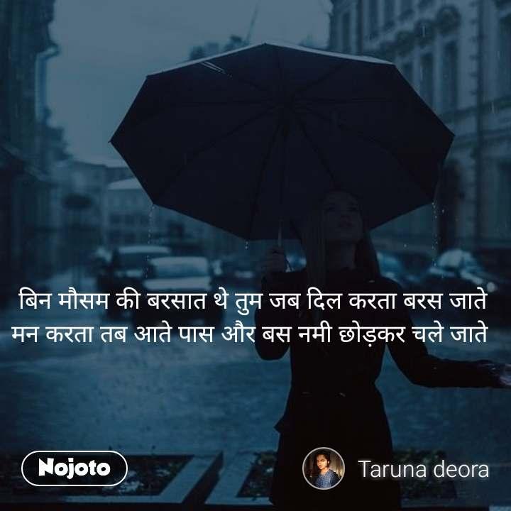 बिन मौसम की बरसात थे तुम जब दिल करता बरस जाते मन करता तब आते पास और बस नमी छोड़कर चले जाते