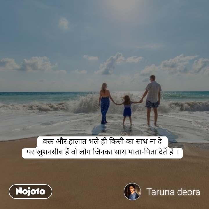 वक्त और हालात भले ही किसी का साथ ना दे पर खुशनसीब हैं वो लोग जिनका साथ माता-पिता देते हैं ।