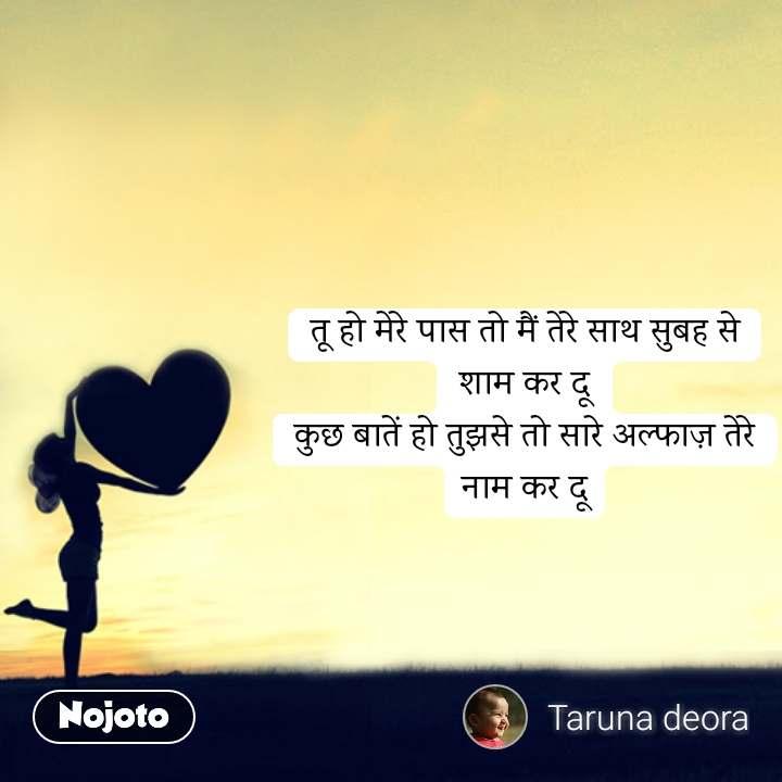 Love Shayari in Hindi तू हो मेरे पास तो मैं तेरे साथ सुबह से शाम कर दू कुछ बातें हो तुझसे तो सारे अल्फाज़ तेरे नाम कर दू #NojotoQuote