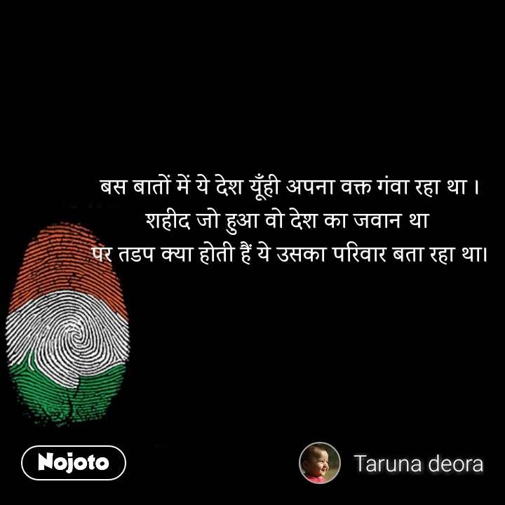 Republic day quotes in hindi बस बातों में ये देश यूँही अपना वक्त गंवा रहा था । शहीद जो हुआ वो देश का जवान था  पर तडप क्या होती हैं ये उसका परिवार बता रहा था। #NojotoQuote