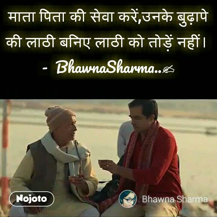 माता पिता की सेवा करें,उनके बुढ़ापे की लाठी बनिए लाठी को तोड़ें नहीं।  -  BhawnaSharma..✍  #NojotoQuote