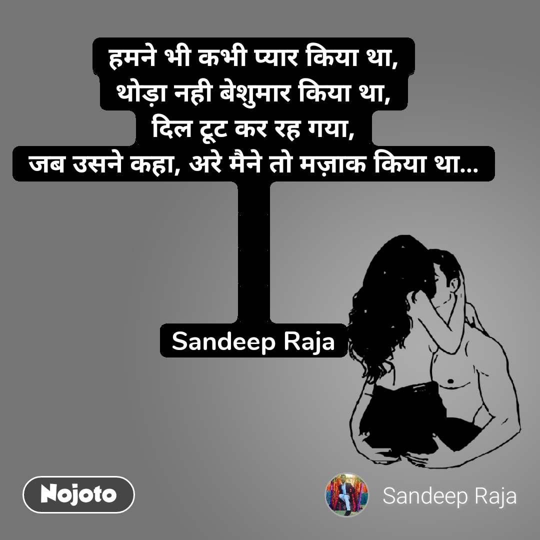 हमने भी कभी प्यार किया था, थोड़ा नही बेशुमार किया था, दिल टूट कर रह गया, जब उसने कहा, अरे मैने तो मज़ाक किया था…     Sandeep Raja