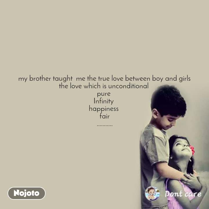 my brother taught  me the true love between boy and girls the love which is unconditional  pure  Infinity  happiness  fair ...........