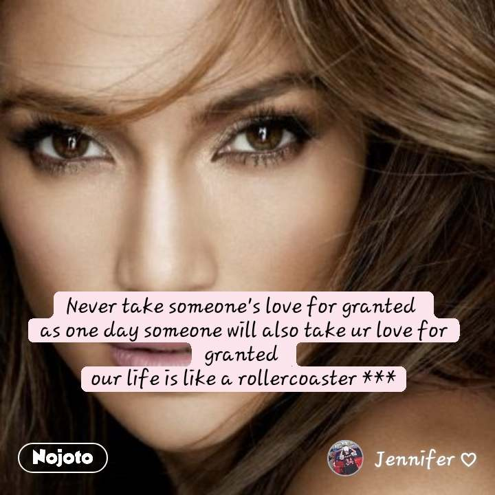 Never take someone's love for granted  as one day someone will also take ur love for granted  our life is like a rollercoaster ***