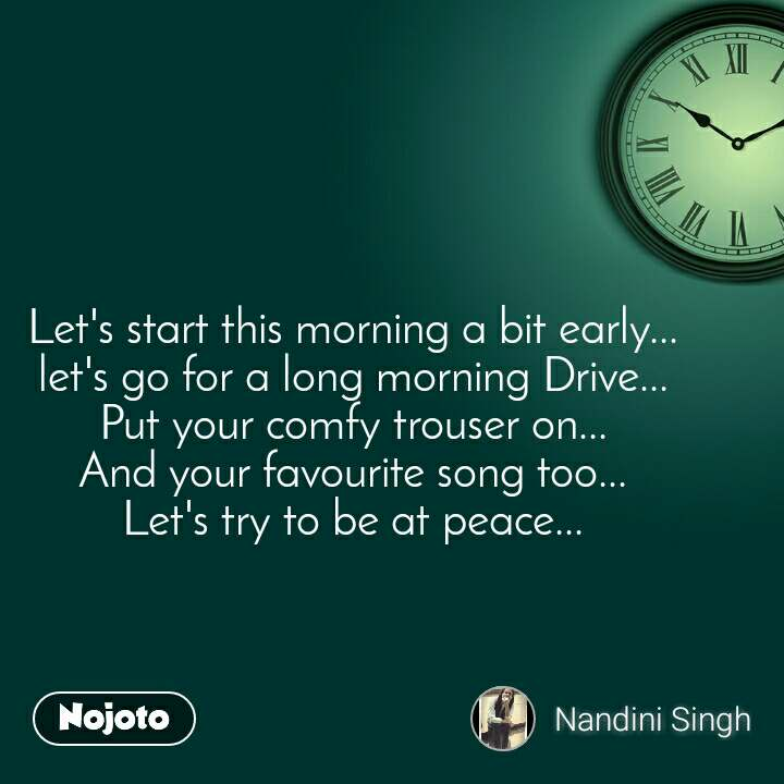 Let's start this morning a bit early... let's go for a long morning Drive... Put your comfy trouser on... And your favourite song too... Let's try to be at peace...