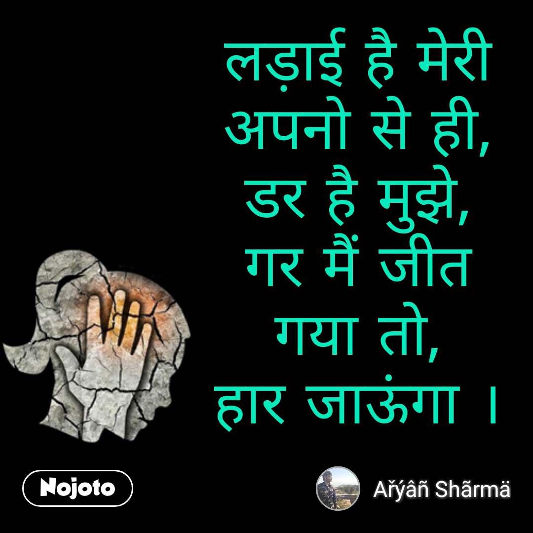 Girl quotes in Hindi लड़ाई है मेरी अपनो से ही, डर है मुझे, गर मैं जीत गया तो, हार जाऊंगा । #NojotoQuote