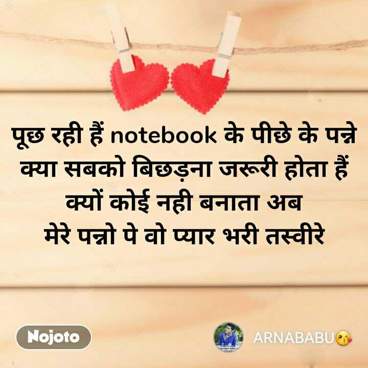 पूछ रही हैं notebook के पीछे के पन्ने क्या सबको बिछड़ना जरूरी होता हैं क्यों कोई नही बनाता अब मेरे पन्नो पे वो प्यार भरी तस्वीरे