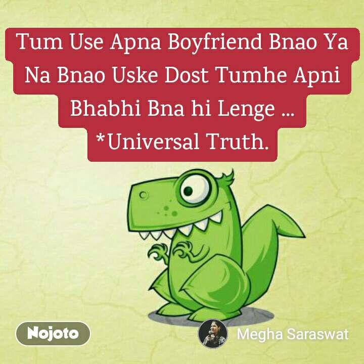 Tum Use Apna Boyfriend Bnao Ya Na Bnao Uske Dost Tumhe Apni Bhabhi Bna hi Lenge ... *Universal Truth.