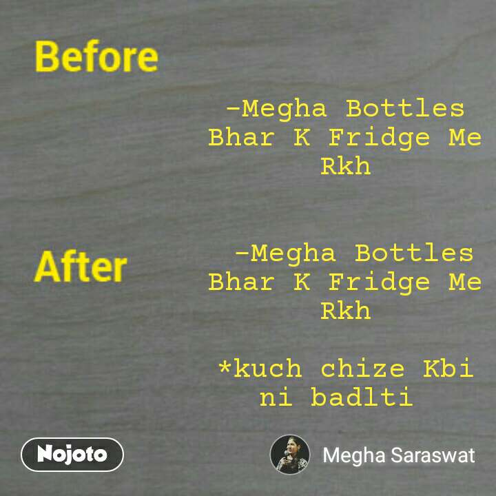 Before & After Memes -Megha Bottles Bhar K Fridge Me Rkh    -Megha Bottles Bhar K Fridge Me Rkh  *kuch chize Kbi ni badlti
