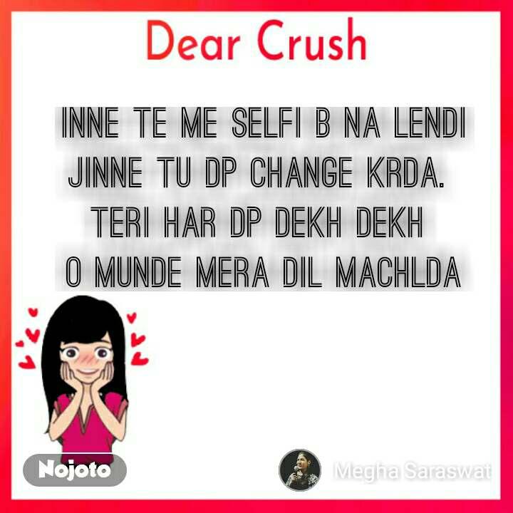 Dear Crush Inne te me selfi b na lendi Jinne tu dp change krda.  Teri har dp dekh dekh  O munde mera dil machlda
