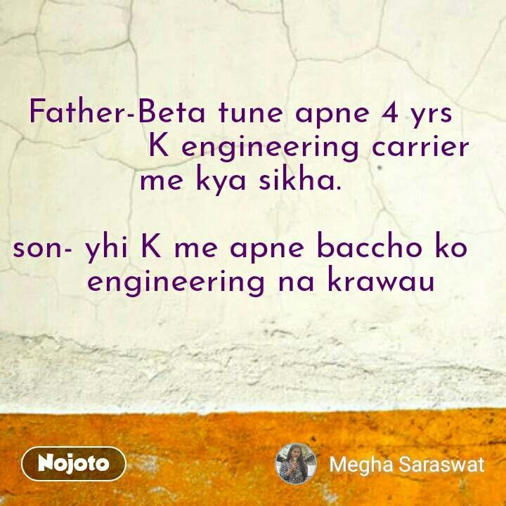 Father-Beta tune apne 4 yrs              K engineering carrier   me kya sikha.   son- yhi K me apne baccho ko      engineering na krawau