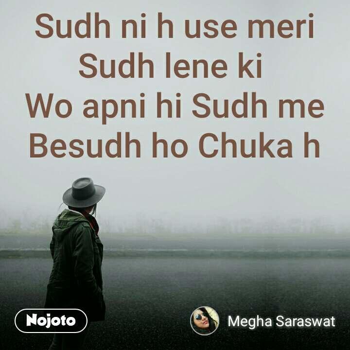 Sudh ni h use meri Sudh lene ki  Wo apni hi Sudh me Besudh ho Chuka h