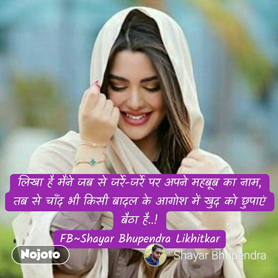 लिखा है मैंने जब से जर्रे-जर्रे पर अपने महबूब का नाम, तब से चाँद भी किसी बादल के आगोश में खुद को छुपाएं बैठा है..! FB~Shayar Bhupendra Likhitkar