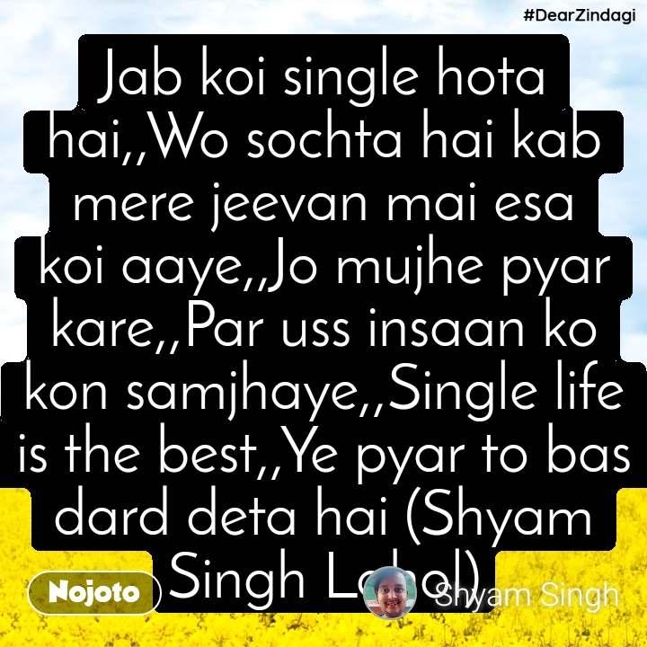 Jab koi single hota hai,,Wo sochta hai kab mere jeevan mai esa koi aaye,,Jo mujhe pyar kare,,Par uss insaan ko kon samjhaye,,Single life is the best,,Ye pyar to bas dard deta hai (Shyam Singh Lahol)
