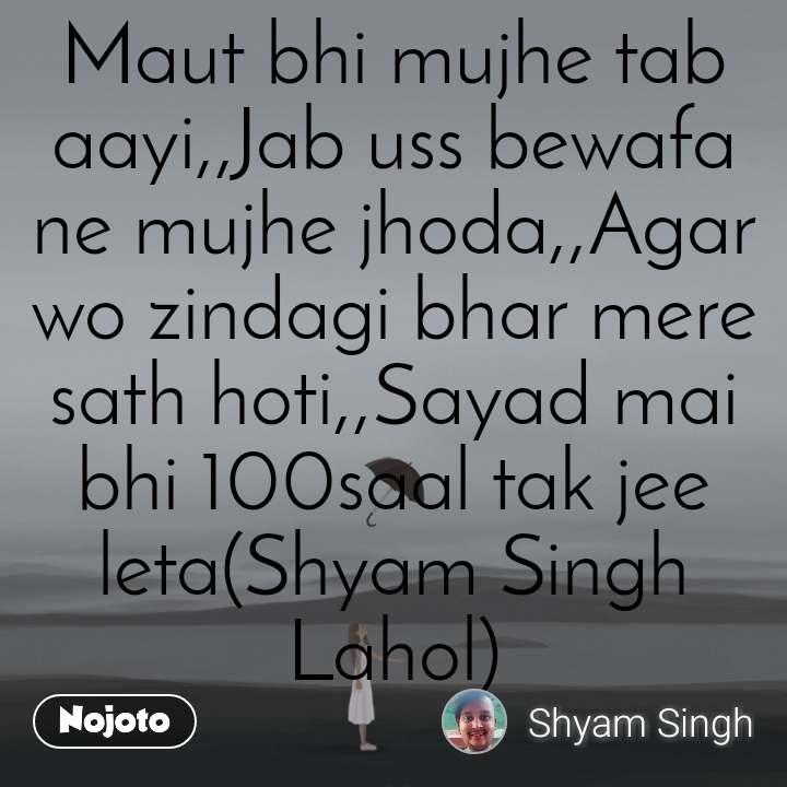 Maut bhi mujhe tab aayi,,Jab uss bewafa ne mujhe jhoda,,Agar wo zindagi bhar mere sath hoti,,Sayad mai bhi 100saal tak jee leta(Shyam Singh Lahol)