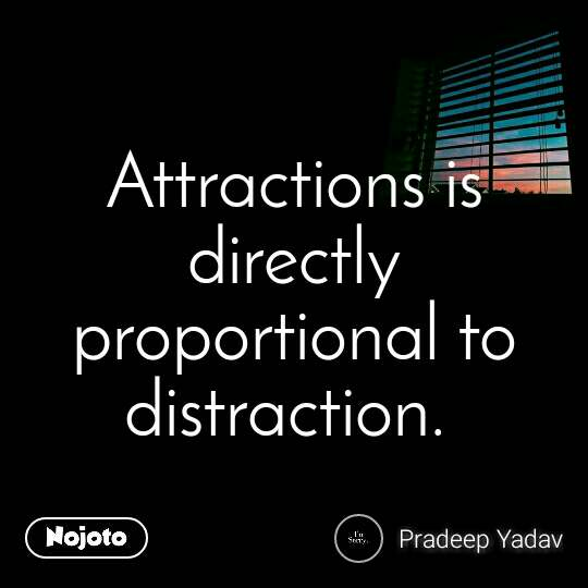 Attractions is directly proportional to distraction.