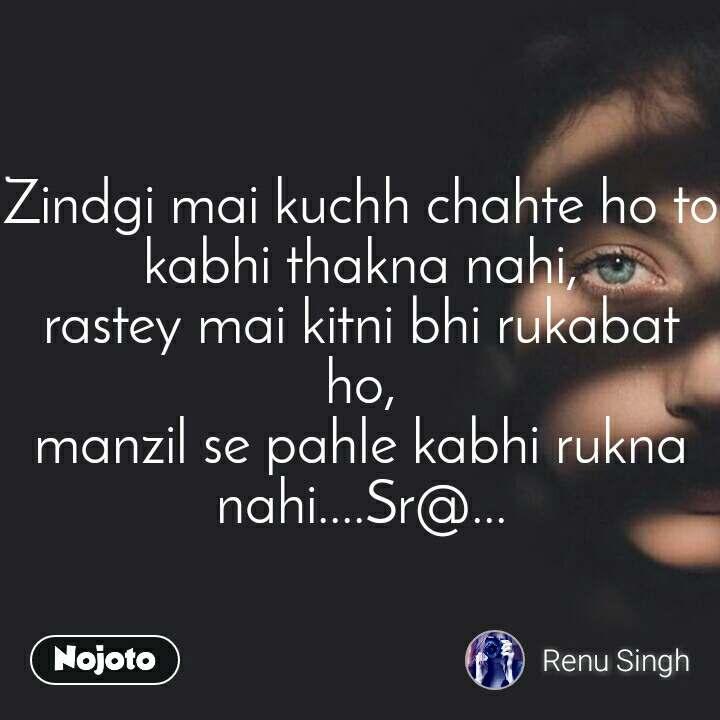 Zindgi mai kuchh chahte ho to kabhi thakna nahi, rastey mai kitni bhi rukabat ho, manzil se pahle kabhi rukna nahi....Sr@...