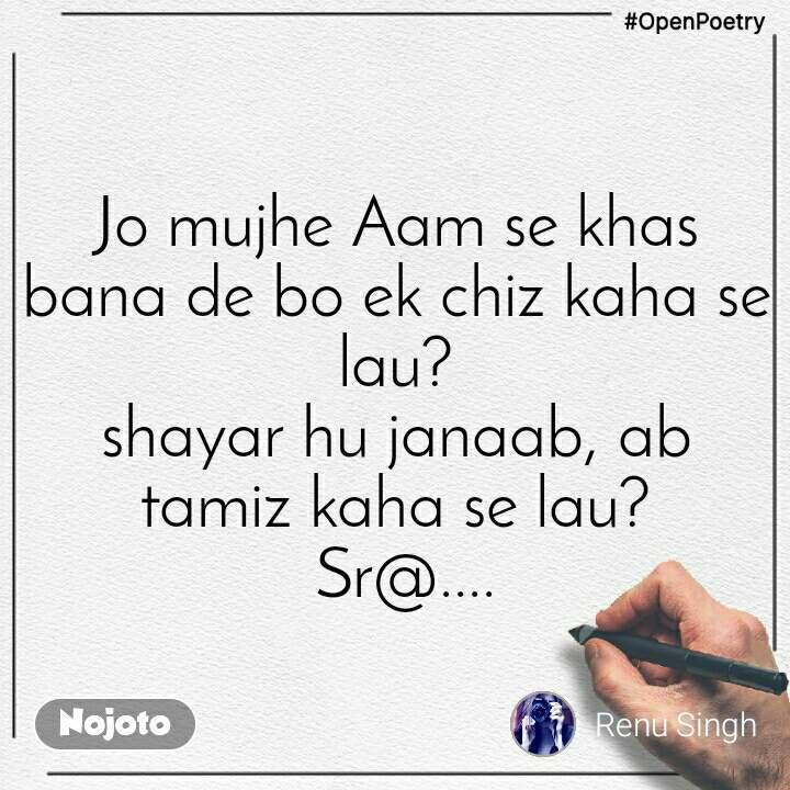 #OpenPoetry Jo mujhe Aam se khas bana de bo ek chiz kaha se lau? shayar hu janaab, ab tamiz kaha se lau?  Sr@....