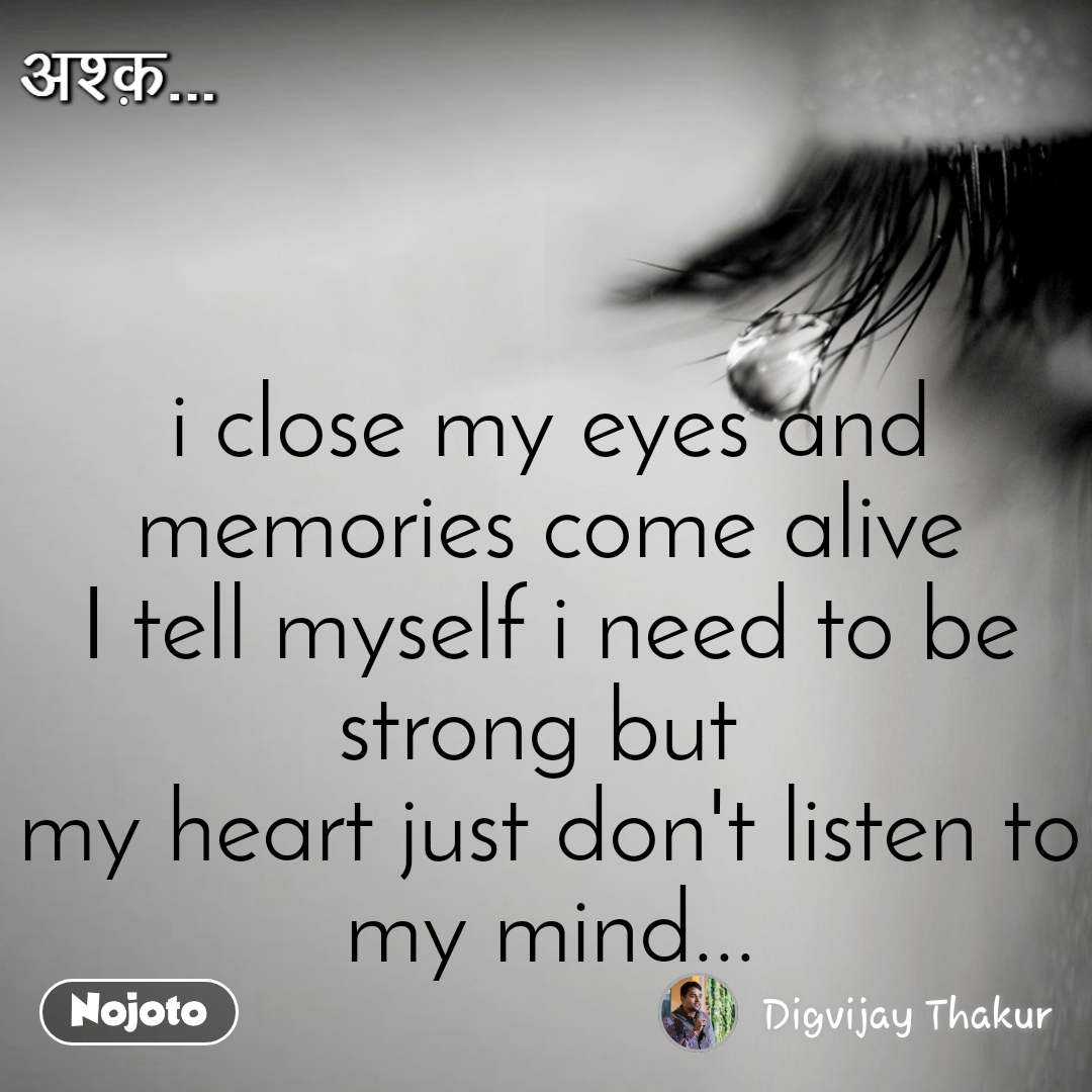 अश्क़ i close my eyes and memories come alive I tell myself i need to be strong but  my heart just don't listen to my mind...