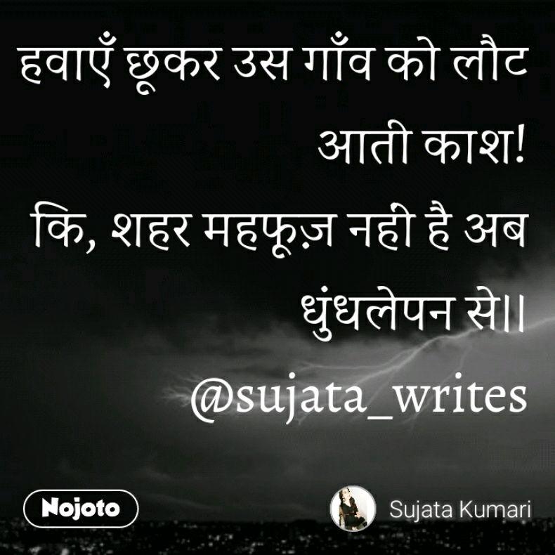 हवाएँ छूकर उस गाँव को लौट आती काश! कि, शहर महफूज़ नहीं है अब धुंधलेपन से।। @sujata_writes