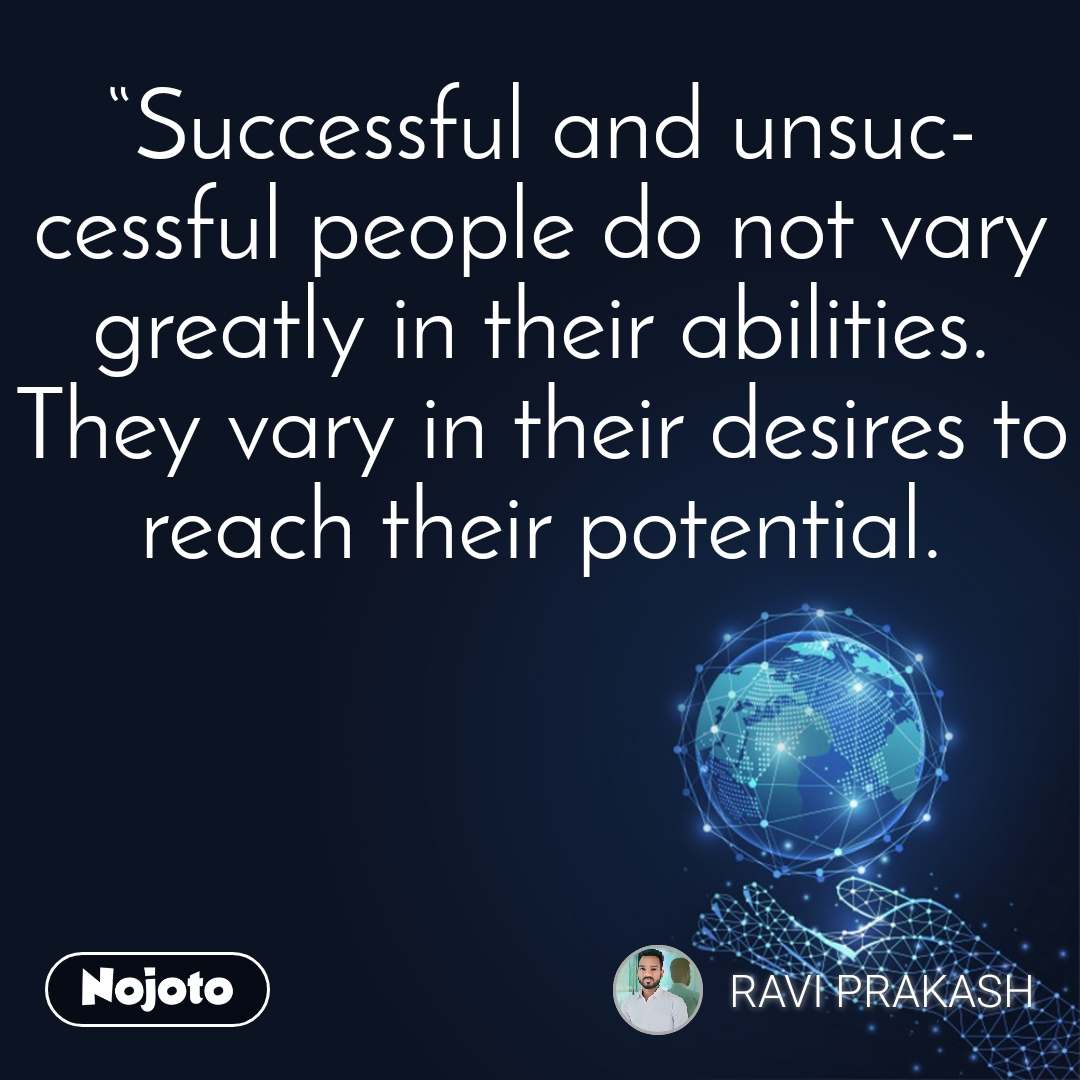 """""""Successful and unsuccessful people do not vary greatly in their abilities. They vary in their desires to reach their potential."""